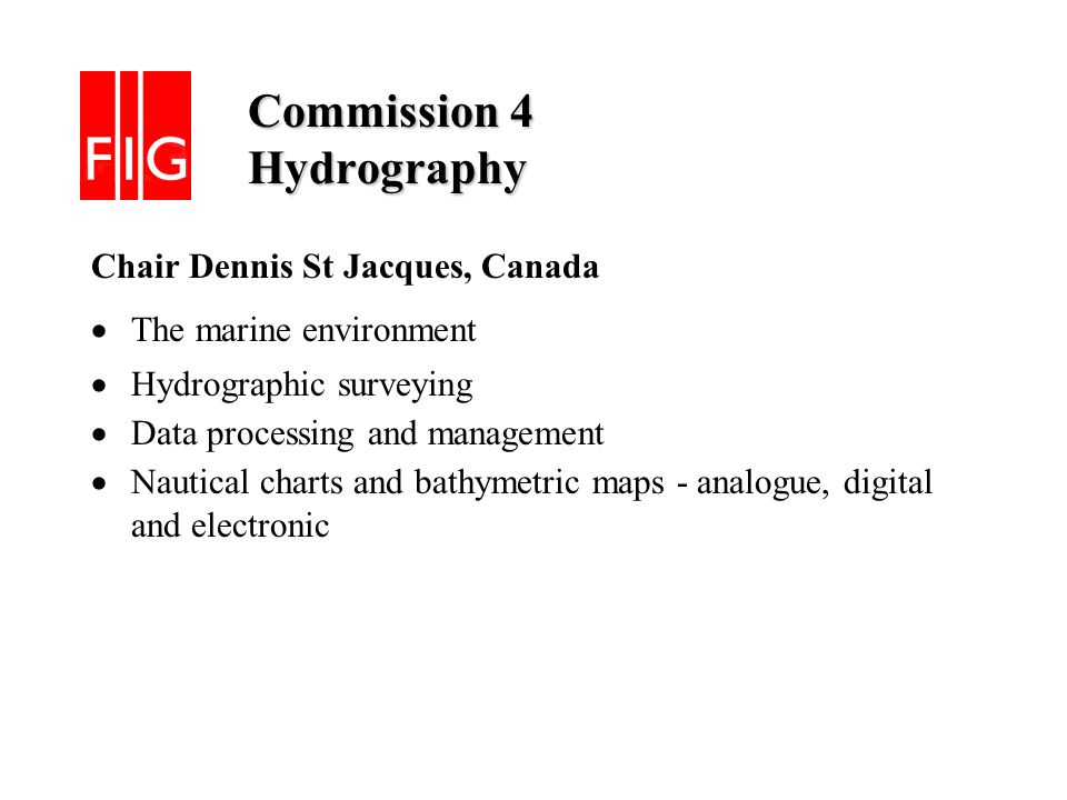 Commission 4 Hydrography Commission 4 Hydrography Chair Dennis St Jacques, Canada The marine environment Hydrographic surveying Data processing and management Nautical charts and bathymetric maps - analogue, digital and electronic
