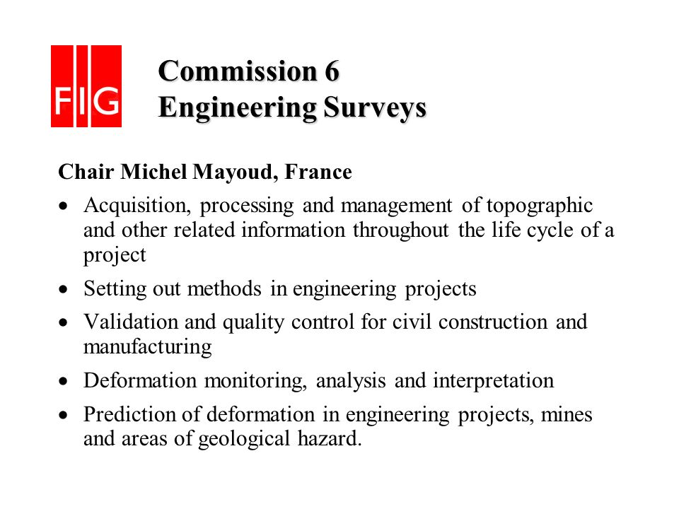 Commission 6 Engineering Surveys Commission 6 Engineering Surveys Chair Michel Mayoud, France Acquisition, processing and management of topographic and other related information throughout the life cycle of a project Setting out methods in engineering projects Validation and quality control for civil construction and manufacturing Deformation monitoring, analysis and interpretation Prediction of deformation in engineering projects, mines and areas of geological hazard.
