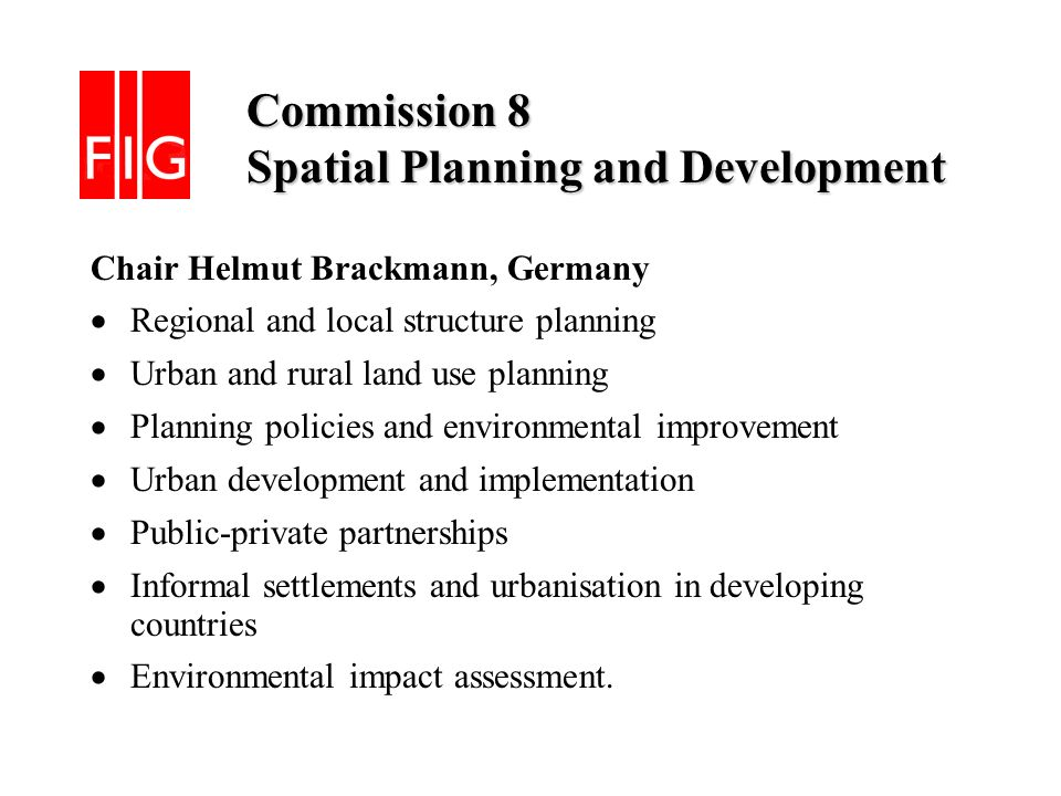Commission 8 Spatial Planning and Development Commission 8 Spatial Planning and Development Chair Helmut Brackmann, Germany Regional and local structure planning Urban and rural land use planning Planning policies and environmental improvement Urban development and implementation Public-private partnerships Informal settlements and urbanisation in developing countries Environmental impact assessment.