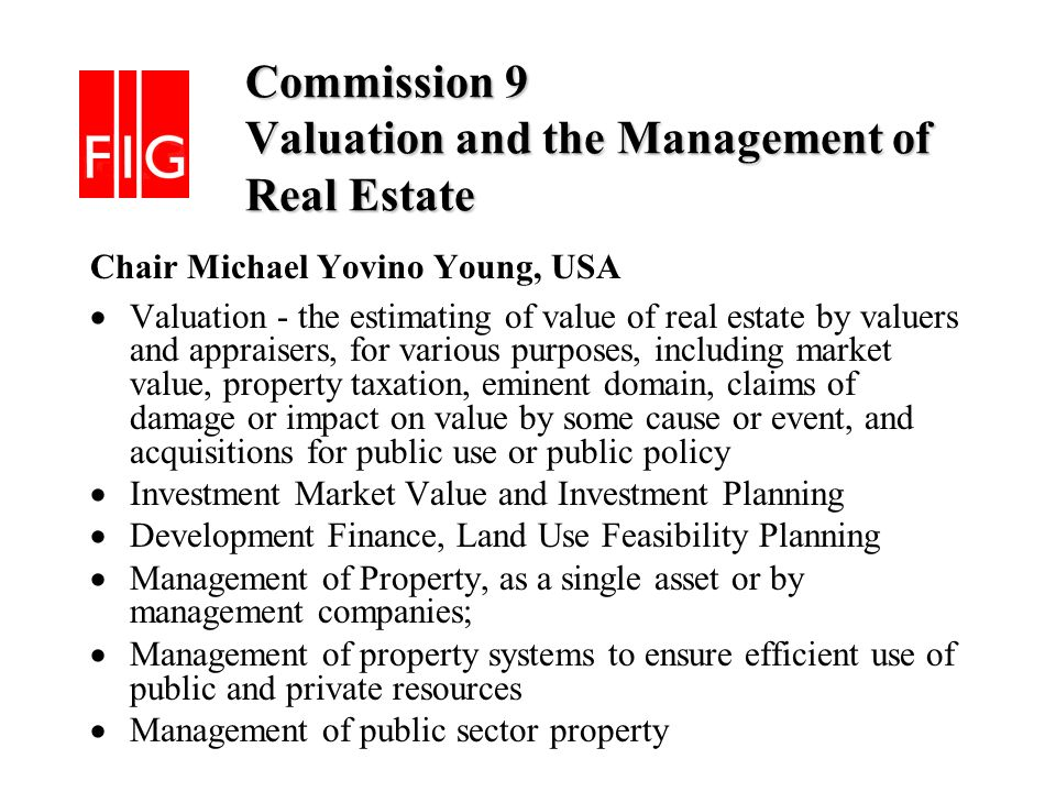 Commission 9 Valuation and the Management of Real Estate Commission 9 Valuation and the Management of Real Estate Chair Michael Yovino Young, USA Valuation - the estimating of value of real estate by valuers and appraisers, for various purposes, including market value, property taxation, eminent domain, claims of damage or impact on value by some cause or event, and acquisitions for public use or public policy Investment Market Value and Investment Planning Development Finance, Land Use Feasibility Planning Management of Property, as a single asset or by management companies; Management of property systems to ensure efficient use of public and private resources Management of public sector property