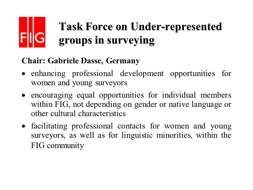 Task Force on Under-represented groups in surveying Task Force on Under-represented groups in surveying Chair: Gabriele Dasse, Germany enhancing professional development opportunities for women and young surveyors encouraging equal opportunities for individual members within FIG, not depending on gender or native language or other cultural characteristics facilitating professional contacts for women and young surveyors, as well as for linguistic minorities, within the FIG community