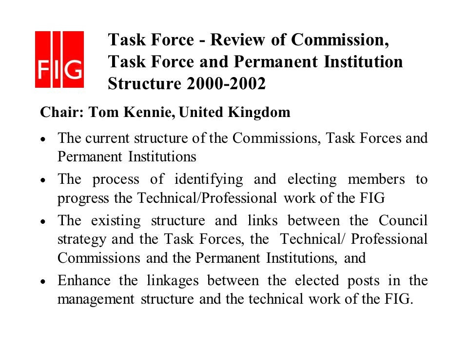 Task Force - Review of Commission, Task Force and Permanent Institution Structure 2000-2002 Chair: Tom Kennie, United Kingdom The current structure of the Commissions, Task Forces and Permanent Institutions The process of identifying and electing members to progress the Technical/Professional work of the FIG The existing structure and links between the Council strategy and the Task Forces, the Technical/ Professional Commissions and the Permanent Institutions, and Enhance the linkages between the elected posts in the management structure and the technical work of the FIG.