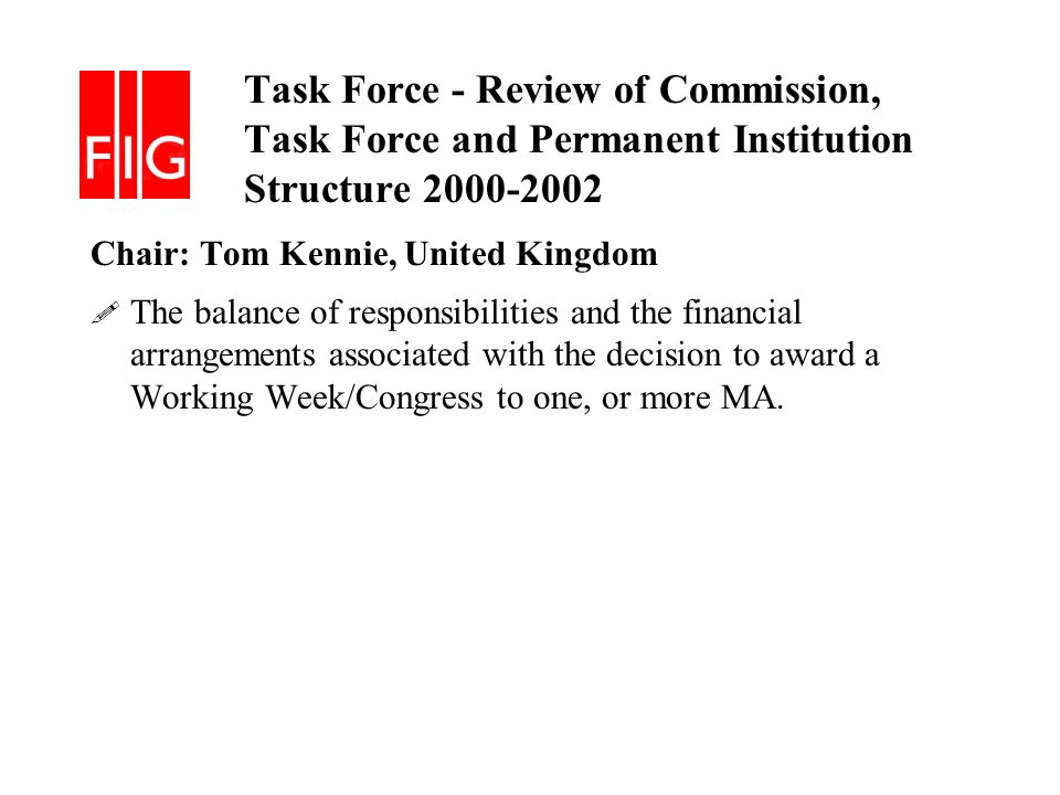 Task Force - Review of Commission, Task Force and Permanent Institution Structure 2000-2002 Chair: Tom Kennie, United Kingdom .