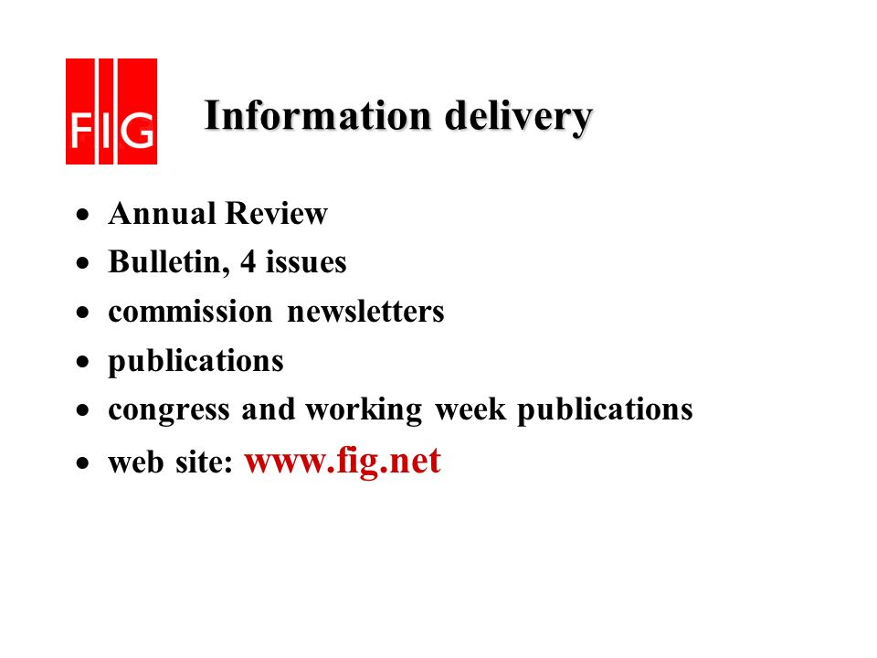 Information delivery Information delivery Annual Review Bulletin, 4 issues commission newsletters publications congress and working week publications web site: www.fig.net