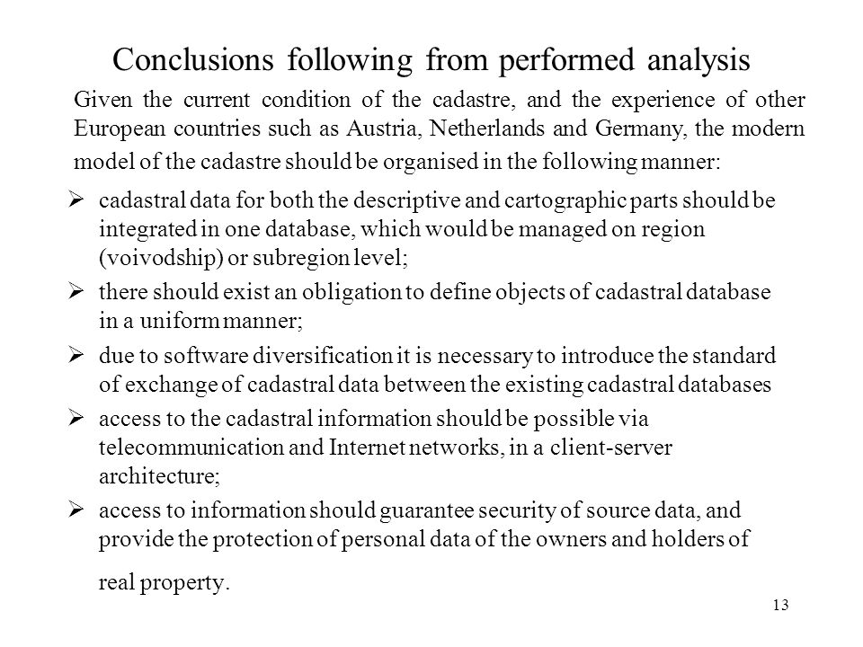 13 Conclusions following from performed analysis cadastral data for both the descriptive and cartographic parts should be integrated in one database, which would be managed on region (voivodship) or subregion level; there should exist an obligation to define objects of cadastral database in a uniform manner; due to software diversification it is necessary to introduce the standard of exchange of cadastral data between the existing cadastral databases access to the cadastral information should be possible via telecommunication and Internet networks, in a client-server architecture; access to information should guarantee security of source data, and provide the protection of personal data of the owners and holders of real property.