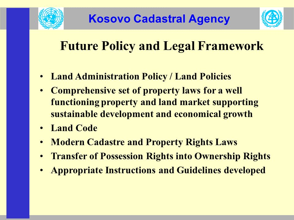 Kosovo Cadastral Agency Future Policy and Legal Framework Land Administration Policy / Land Policies Comprehensive set of property laws for a well functioning property and land market supporting sustainable development and economical growth Land Code Modern Cadastre and Property Rights Laws Transfer of Possession Rights into Ownership Rights Appropriate Instructions and Guidelines developed