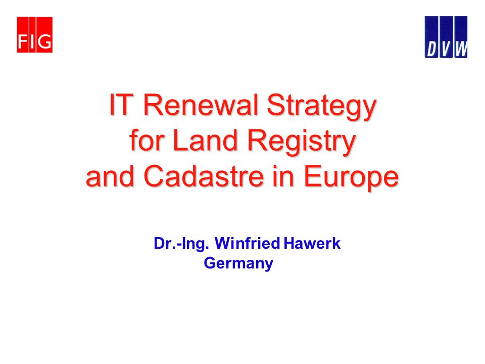 IT Renewal Strategy for Land Registry and Cadastre in Europe Dr.-Ing. Winfried Hawerk Germany