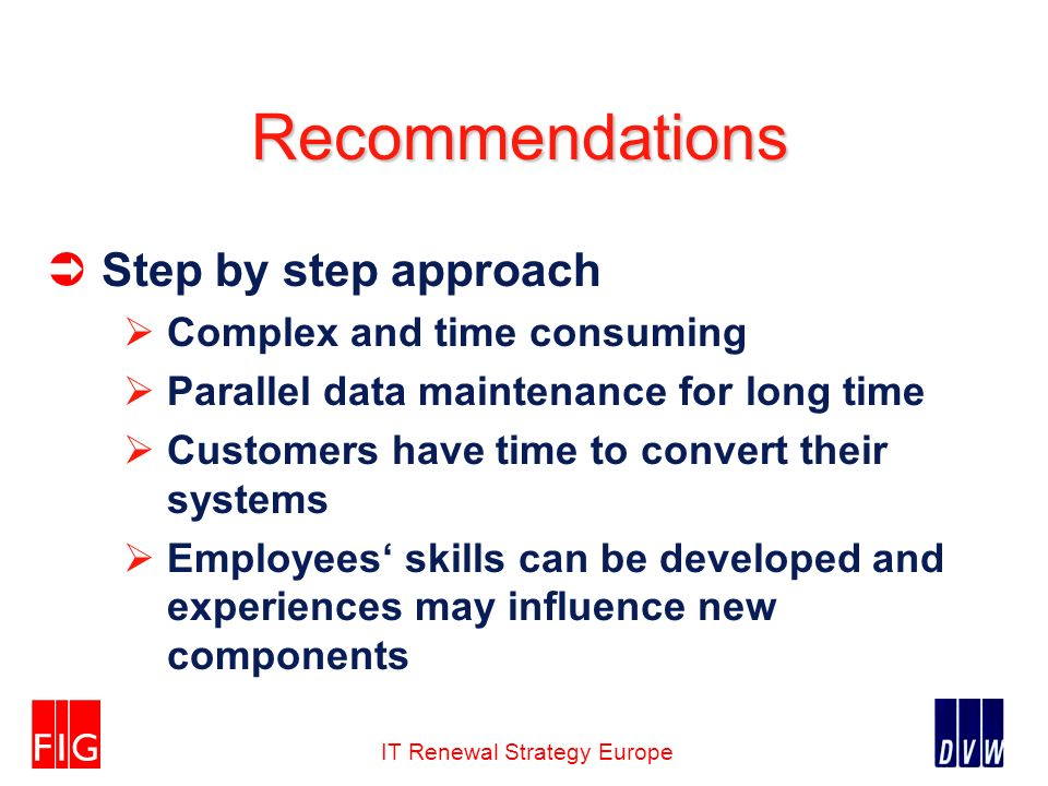 IT Renewal Strategy Europe Recommendations Step by step approach Complex and time consuming Parallel data maintenance for long time Customers have time to convert their systems Employees skills can be developed and experiences may influence new components