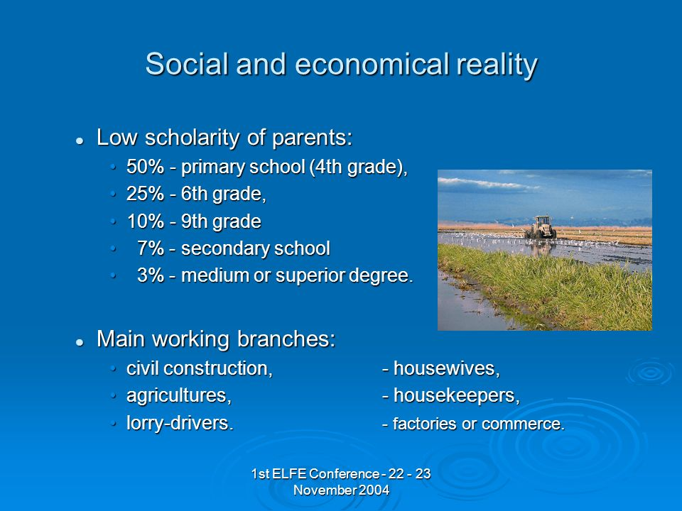 1st ELFE Conference - 22 - 23 November 2004 Social and economical reality Low scholarity of parents: Low scholarity of parents: 50% - primary school (4th grade),50% - primary school (4th grade), 25% - 6th grade,25% - 6th grade, 10% - 9th grade10% - 9th grade 7% - secondary school 7% - secondary school 3% - medium or superior degree.
