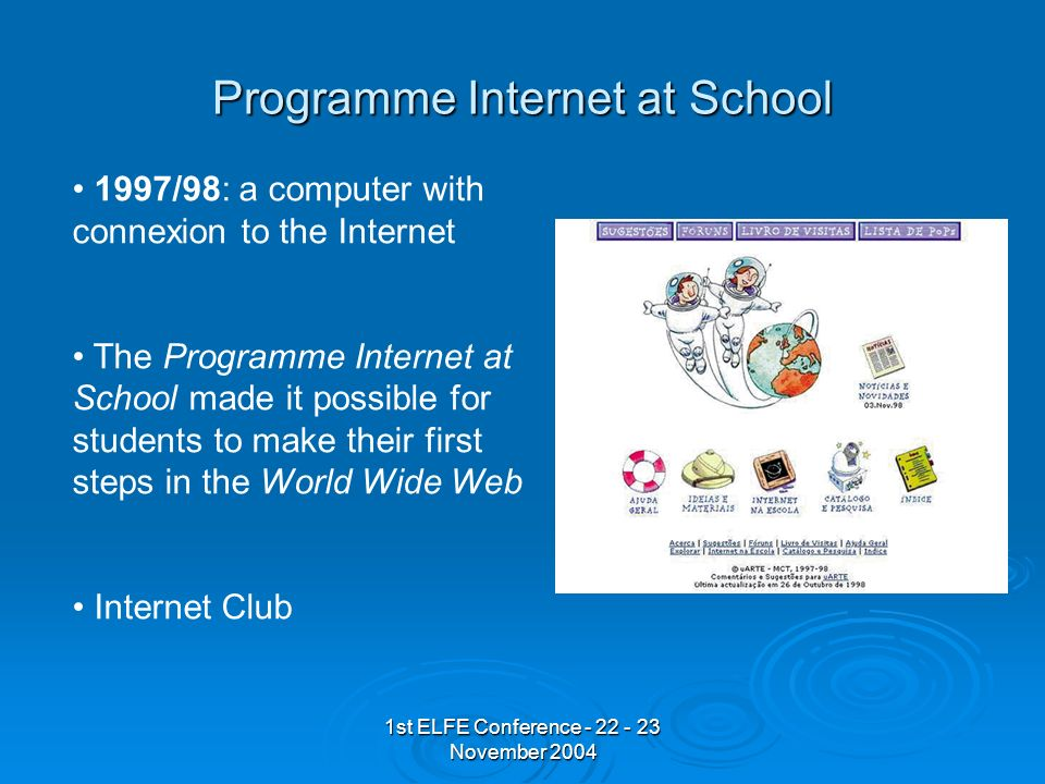 1st ELFE Conference - 22 - 23 November 2004 Programme Internet at School 1997/98: a computer with connexion to the Internet The Programme Internet at School made it possible for students to make their first steps in the World Wide Web Internet Club