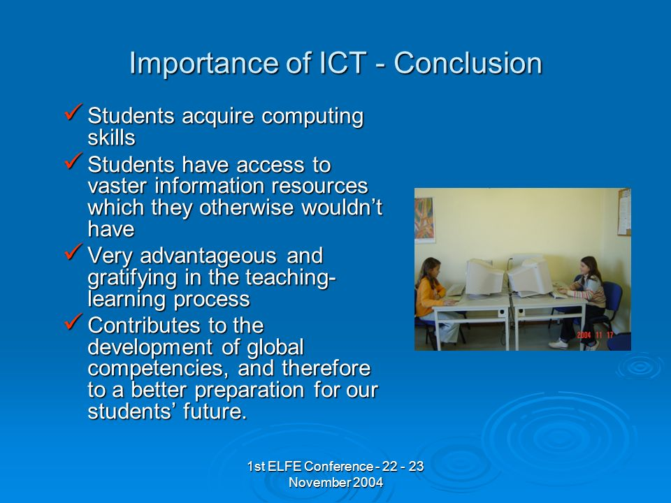 1st ELFE Conference - 22 - 23 November 2004 Importance of ICT - Conclusion Students acquire computing skills Students acquire computing skills Students have access to vaster information resources which they otherwise wouldnt have Students have access to vaster information resources which they otherwise wouldnt have Very advantageous and gratifying in the teaching- learning process Very advantageous and gratifying in the teaching- learning process Contributes to the development of global competencies, and therefore to a better preparation for our students future.