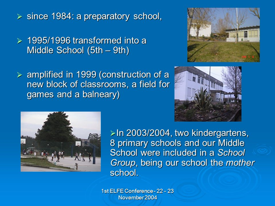 1st ELFE Conference - 22 - 23 November 2004 since 1984: a preparatory school, since 1984: a preparatory school, 1995/1996 transformed into a Middle School (5th – 9th) 1995/1996 transformed into a Middle School (5th – 9th) amplified in 1999 (construction of a new block of classrooms, a field for games and a balneary) amplified in 1999 (construction of a new block of classrooms, a field for games and a balneary) In 2003/2004, two kindergartens, 8 primary schools and our Middle School were included in a School Group, being our school the mother school.
