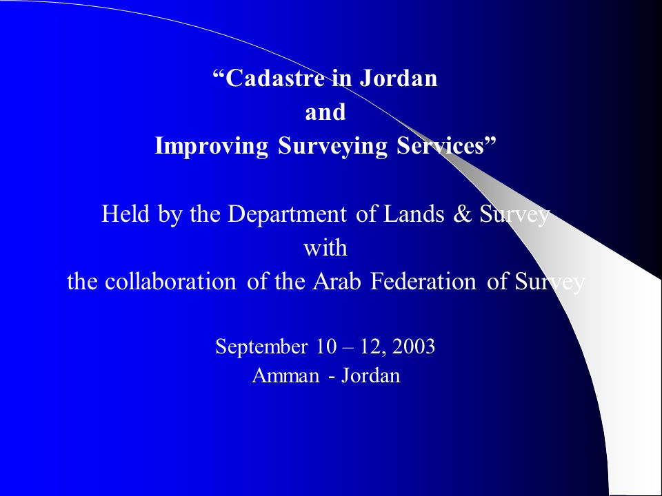 Cadastre in Jordan and Improving Surveying Services Held by the Department of Lands & Survey with the collaboration of the Arab Federation of Survey September 10 – 12, 2003 Amman - Jordan