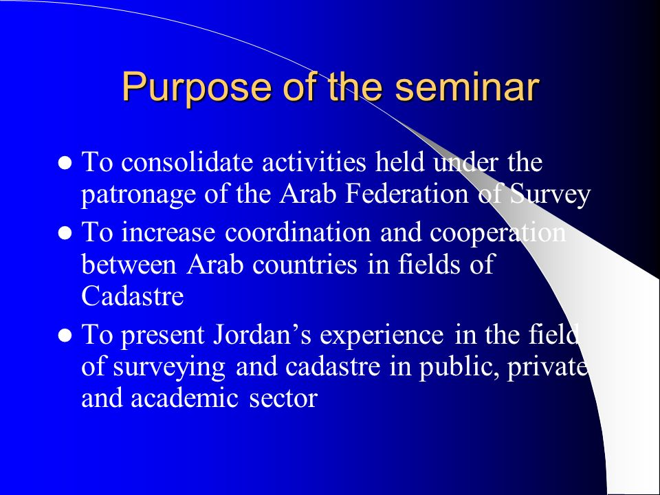 Purpose of the seminar To consolidate activities held under the patronage of the Arab Federation of Survey To increase coordination and cooperation between Arab countries in fields of Cadastre To present Jordans experience in the field of surveying and cadastre in public, private and academic sector
