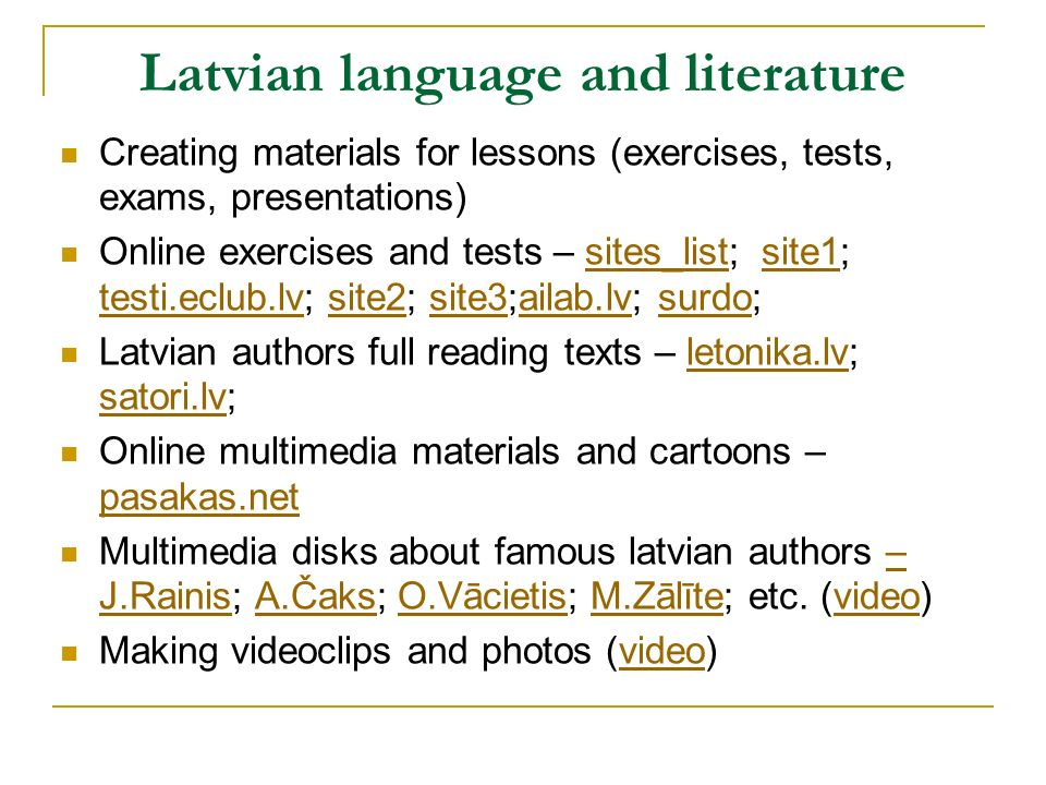 Latvian language and literature Creating materials for lessons (exercises, tests, exams, presentations) Online exercises and tests – sites_list; site1; testi.eclub.lv; site2; site3;ailab.lv; surdo;sites_listsite1 testi.eclub.lvsite2site3ailab.lvsurdo Latvian authors full reading texts – letonika.lv; satori.lv;letonika.lv satori.lv Online multimedia materials and cartoons – pasakas.net pasakas.net Multimedia disks about famous latvian authors – J.Rainis; A.Čaks; O.Vācietis; M.Zālīte; etc.