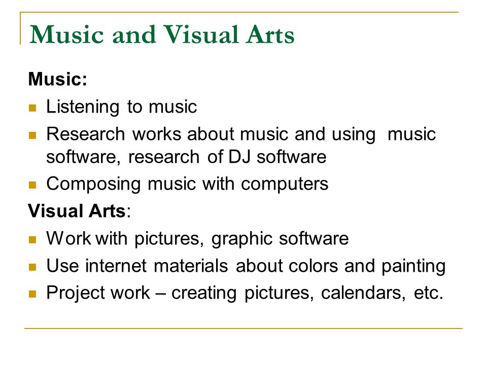 Music and Visual Arts Music: Listening to music Research works about music and using music software, research of DJ software Composing music with computers Visual Arts: Work with pictures, graphic software Use internet materials about colors and painting Project work – creating pictures, calendars, etc.