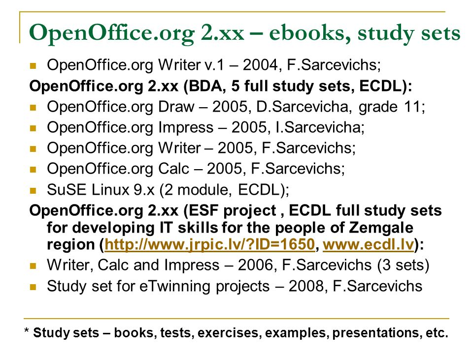 OpenOffice.org 2.xx – ebooks, study sets OpenOffice.org Writer v.1 – 2004, F.Sarcevichs; OpenOffice.org 2.xx (BDA, 5 full study sets, ECDL): OpenOffice.org Draw – 2005, D.Sarcevicha, grade 11; OpenOffice.org Impress – 2005, I.Sarcevicha; OpenOffice.org Writer – 2005, F.Sarcevichs; OpenOffice.org Calc – 2005, F.Sarcevichs; SuSE Linux 9.x (2 module, ECDL); OpenOffice.org 2.xx (ESF project, ECDL full study sets for developing IT skills for the people of Zemgale region (http://www.jrpic.lv/ ID=1650, www.ecdl.lv):http://www.jrpic.lv/ ID=1650www.ecdl.lv Writer, Calc and Impress – 2006, F.Sarcevichs (3 sets) Study set for eTwinning projects – 2008, F.Sarcevichs * Study sets – books, tests, exercises, examples, presentations, etc.