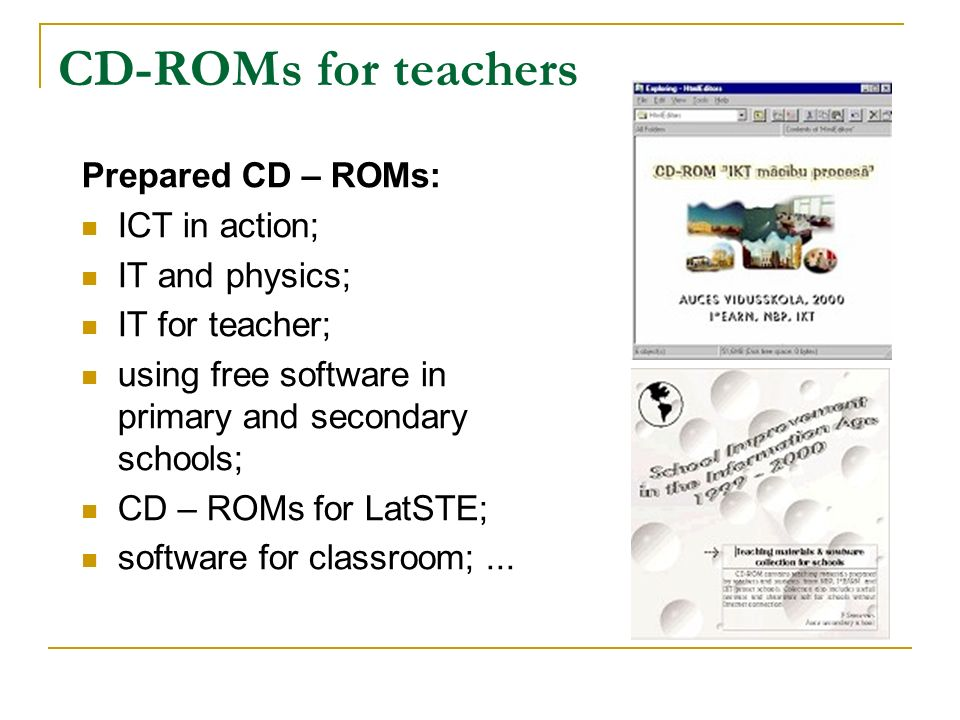 CD-ROMs for teachers Prepared CD – ROMs: ICT in action; IT and physics; IT for teacher; using free software in primary and secondary schools; CD – ROMs for LatSTE; software for classroom;...