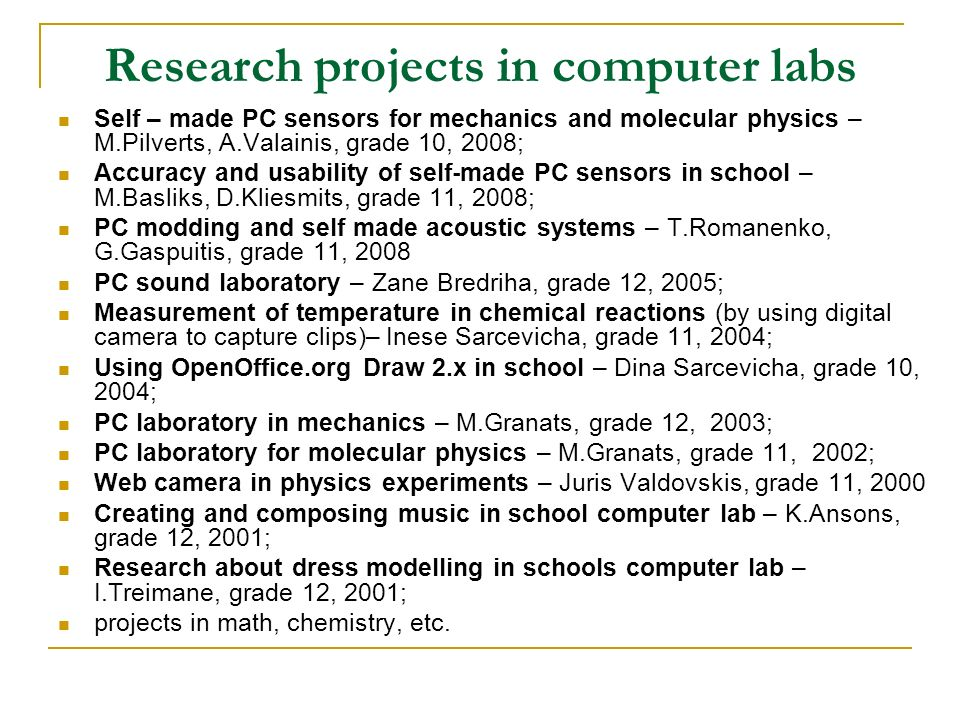 Research projects in computer labs Self – made PC sensors for mechanics and molecular physics – M.Pilverts, A.Valainis, grade 10, 2008; Accuracy and usability of self-made PC sensors in school – M.Basliks, D.Kliesmits, grade 11, 2008; PC modding and self made acoustic systems – T.Romanenko, G.Gaspuitis, grade 11, 2008 PC sound laboratory – Zane Bredriha, grade 12, 2005; Measurement of temperature in chemical reactions (by using digital camera to capture clips)– Inese Sarcevicha, grade 11, 2004; Using OpenOffice.org Draw 2.x in school – Dina Sarcevicha, grade 10, 2004; PC laboratory in mechanics – M.Granats, grade 12, 2003; PC laboratory for molecular physics – M.Granats, grade 11, 2002; Web camera in physics experiments – Juris Valdovskis, grade 11, 2000 Creating and composing music in school computer lab – K.Ansons, grade 12, 2001; Research about dress modelling in schools computer lab – I.Treimane, grade 12, 2001; projects in math, chemistry, etc.