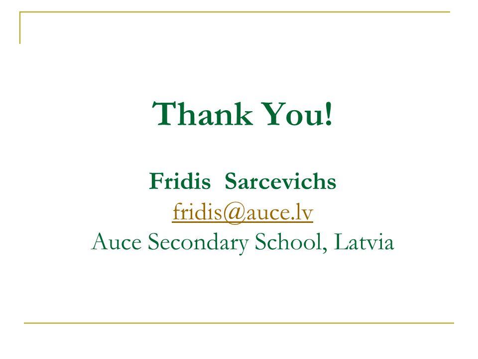 Thank You! Fridis Sarcevichs fridis@auce.lv Auce Secondary School, Latvia fridis@auce.lv