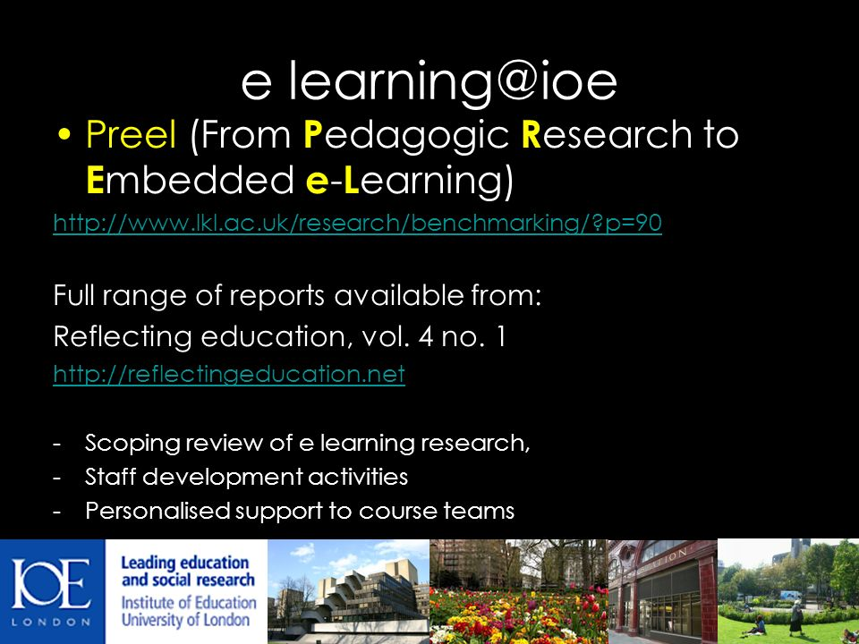 e learning@ioe Preel (From P edagogic R esearch to E mbedded e - L earning) http://www.lkl.ac.uk/research/benchmarking/ p=90 Full range of reports available from: Reflecting education, vol.