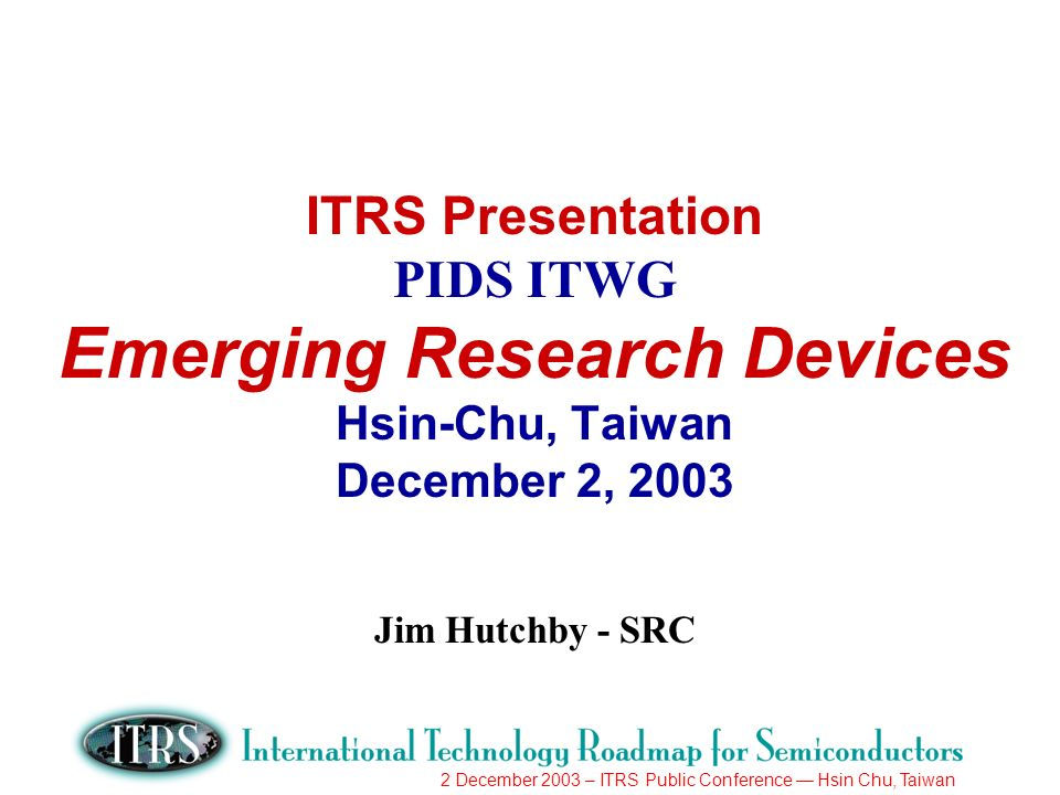 2 December 2003 – ITRS Public Conference Hsin Chu, Taiwan ITRS Presentation PIDS ITWG Emerging Research Devices Hsin-Chu, Taiwan December 2, 2003 Jim Hutchby - SRC