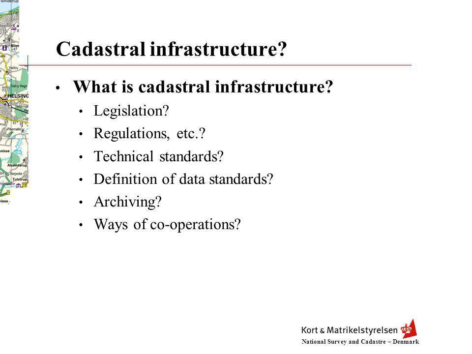 National Survey and Cadastre – Denmark Cadastral infrastructure? What is cadastral infrastructure? Legislation? Regulations, etc.? Technical standards