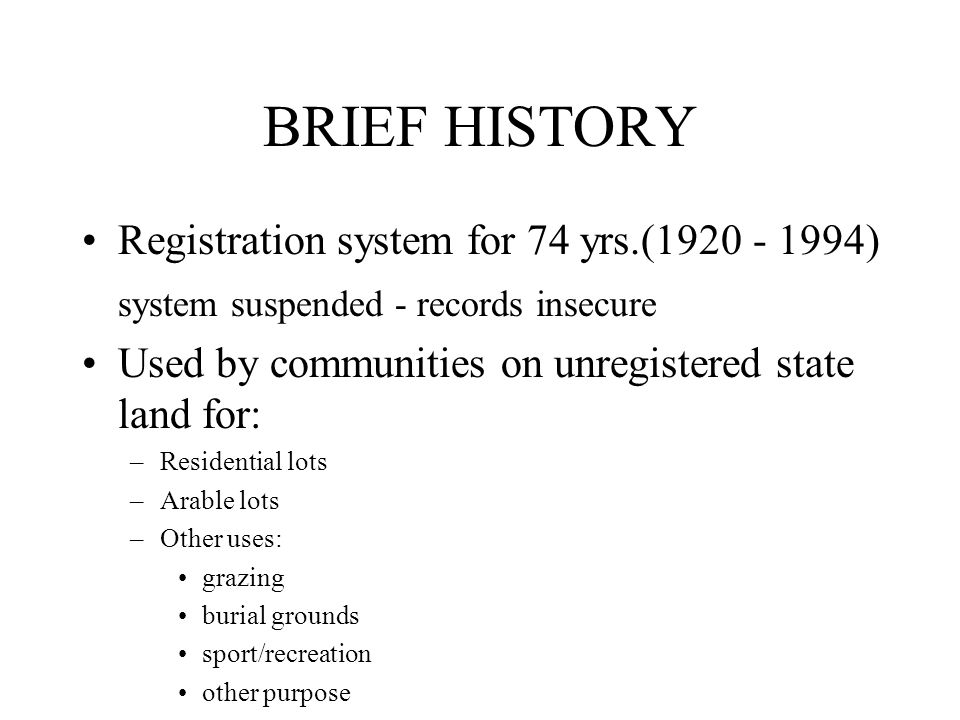 BRIEF HISTORY Registration system for 74 yrs.(1920 - 1994) system suspended - records insecure Used by communities on unregistered state land for: –Residential lots –Arable lots –Other uses: grazing burial grounds sport/recreation other purpose