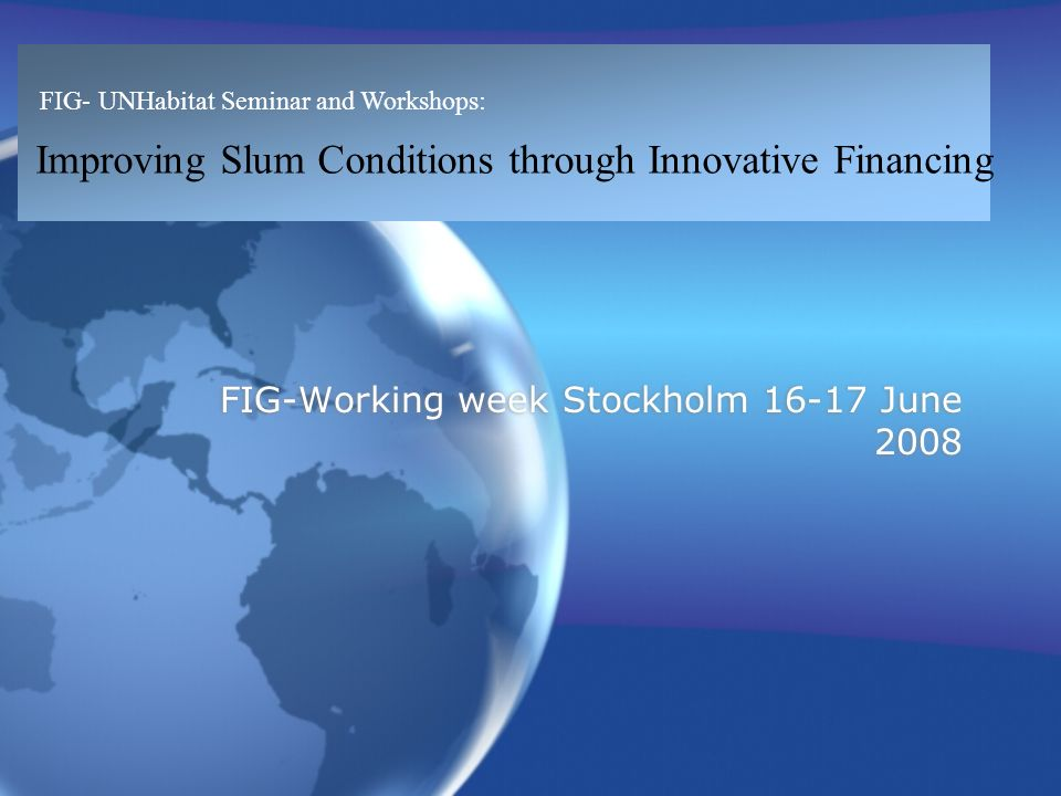 FIG- UNHabitat Seminar and Workshops: Improving Slum Conditions through Innovative Financing FIG-Working week Stockholm June 2008