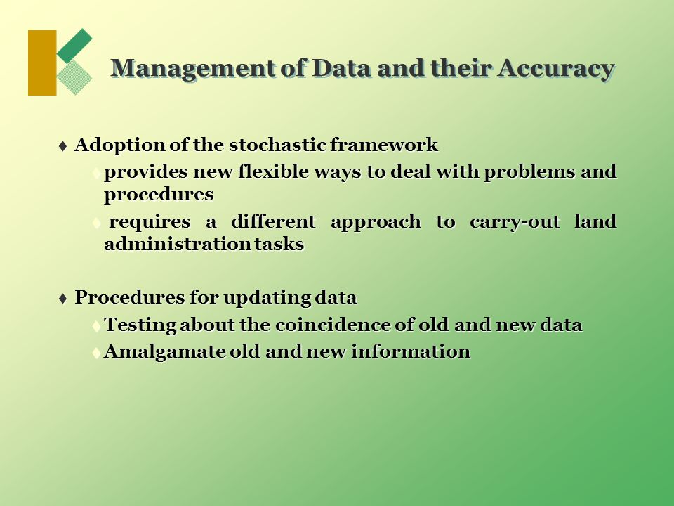 Management of Data and their Accuracy Adoption of the stochastic framework Adoption of the stochastic framework provides new flexible ways to deal with problems and procedures provides new flexible ways to deal with problems and procedures requires a different approach to carry-out land administration tasks requires a different approach to carry-out land administration tasks Procedures for updating data Procedures for updating data Testing about the coincidence of old and new data Testing about the coincidence of old and new data Amalgamate old and new information Amalgamate old and new information