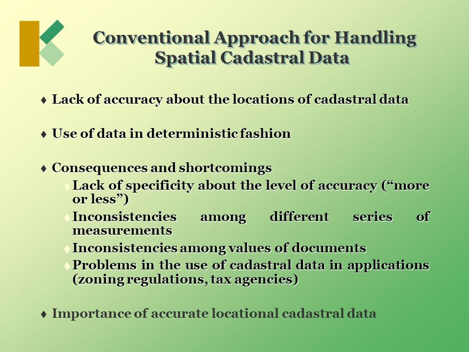 Conventional Approach for Handling Spatial Cadastral Data Lack of accuracy about the locations of cadastral data Lack of accuracy about the locations of cadastral data Use of data in deterministic fashion Use of data in deterministic fashion Consequences and shortcomings Consequences and shortcomings Lack of specificity about the level of accuracy (more or less) Lack of specificity about the level of accuracy (more or less) Inconsistencies among different series of measurements Inconsistencies among different series of measurements Inconsistencies among values of documents Inconsistencies among values of documents Problems in the use of cadastral data in applications (zoning regulations, tax agencies) Problems in the use of cadastral data in applications (zoning regulations, tax agencies) Importance of accurate locational cadastral data