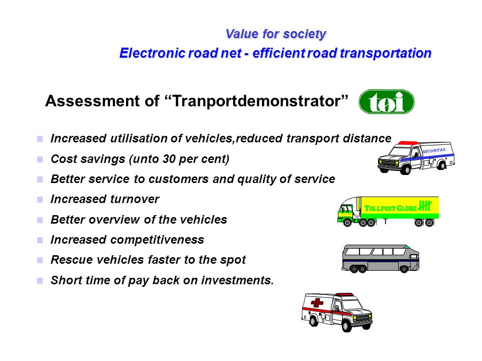 Value for society Electronic road net - efficient road transportation n Increased utilisation of vehicles,reduced transport distance n Cost savings (u