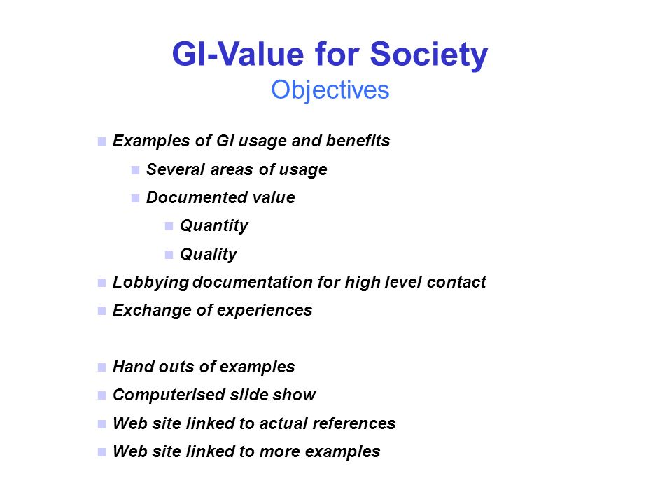 n Examples of GI usage and benefits n Several areas of usage n Documented value n Quantity n Quality n Lobbying documentation for high level contact n