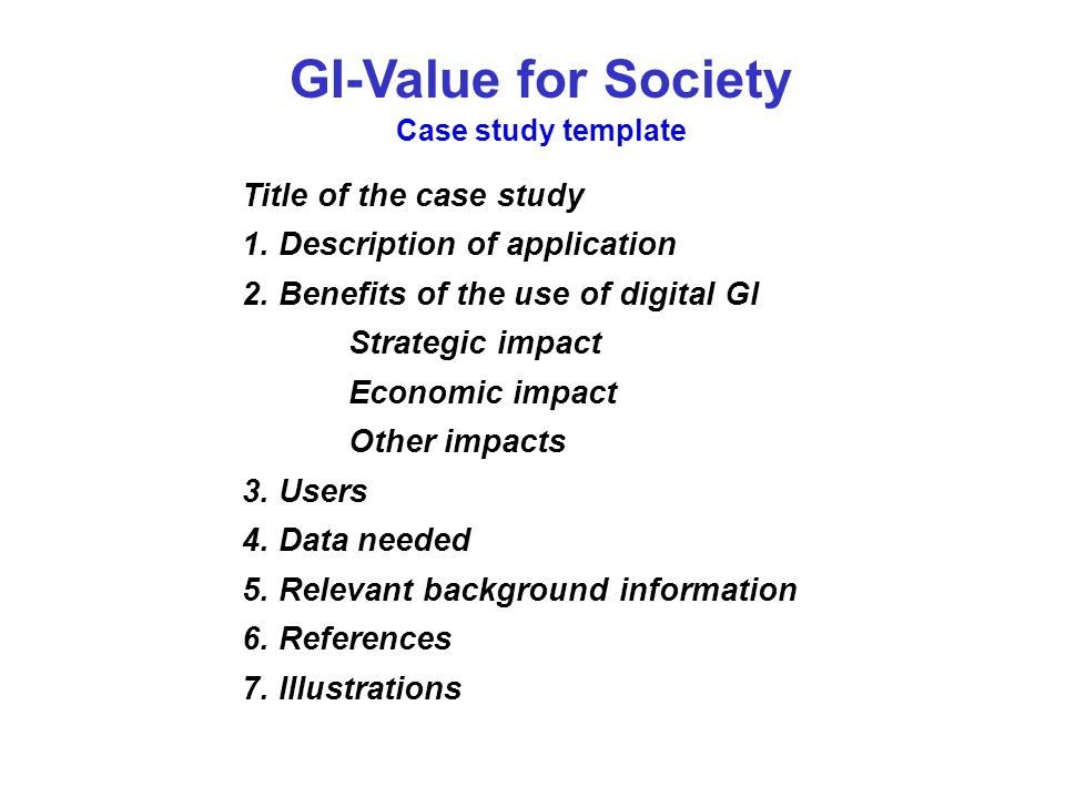GI-Value for Society Case study template Title of the case study 1. Description of application 2. Benefits of the use of digital GI Strategic impact E