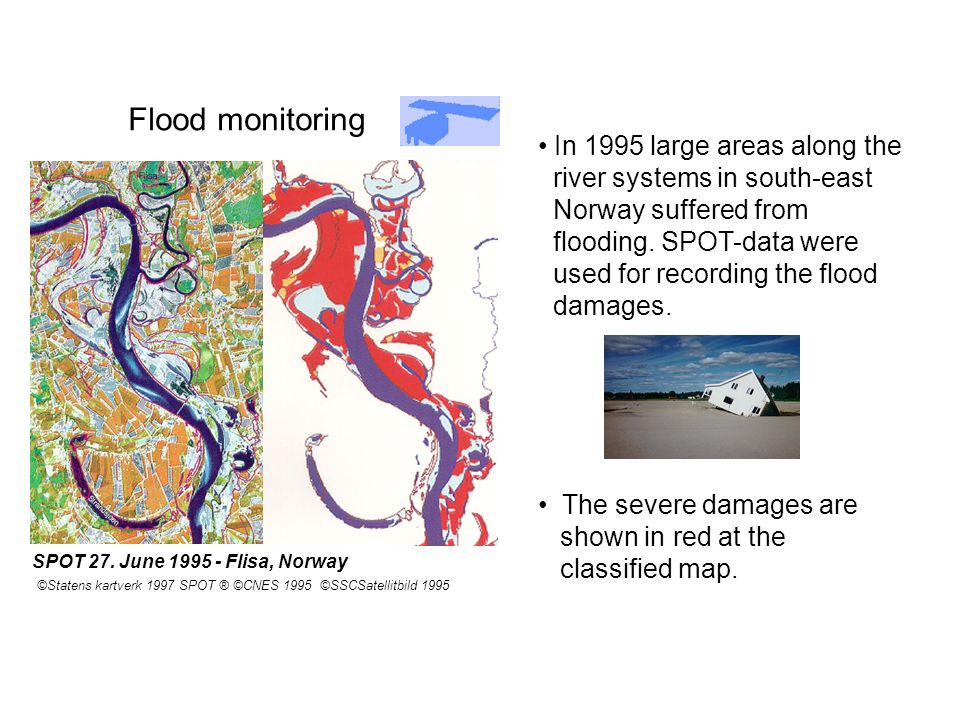 Flood monitoring SPOT 27. June 1995 - Flisa, Norway ©Statens kartverk 1997 SPOT ® ©CNES 1995 ©SSCSatellitbild 1995 In 1995 large areas along the river