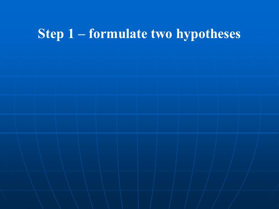 Step 1 – formulate two hypotheses