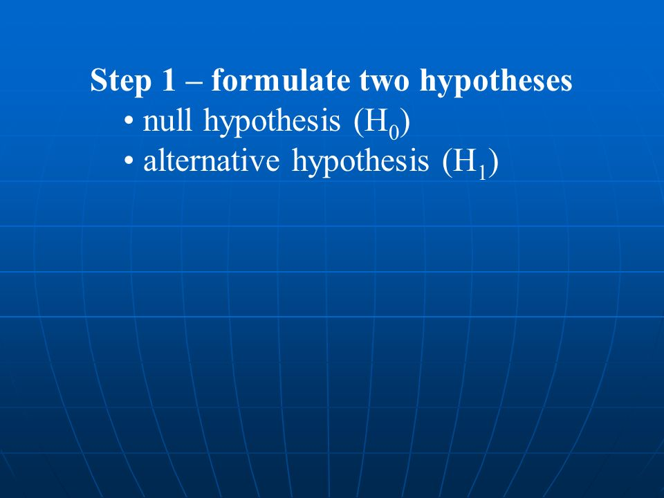 Step 1 – formulate two hypotheses null hypothesis (H 0 ) alternative hypothesis (H 1 )