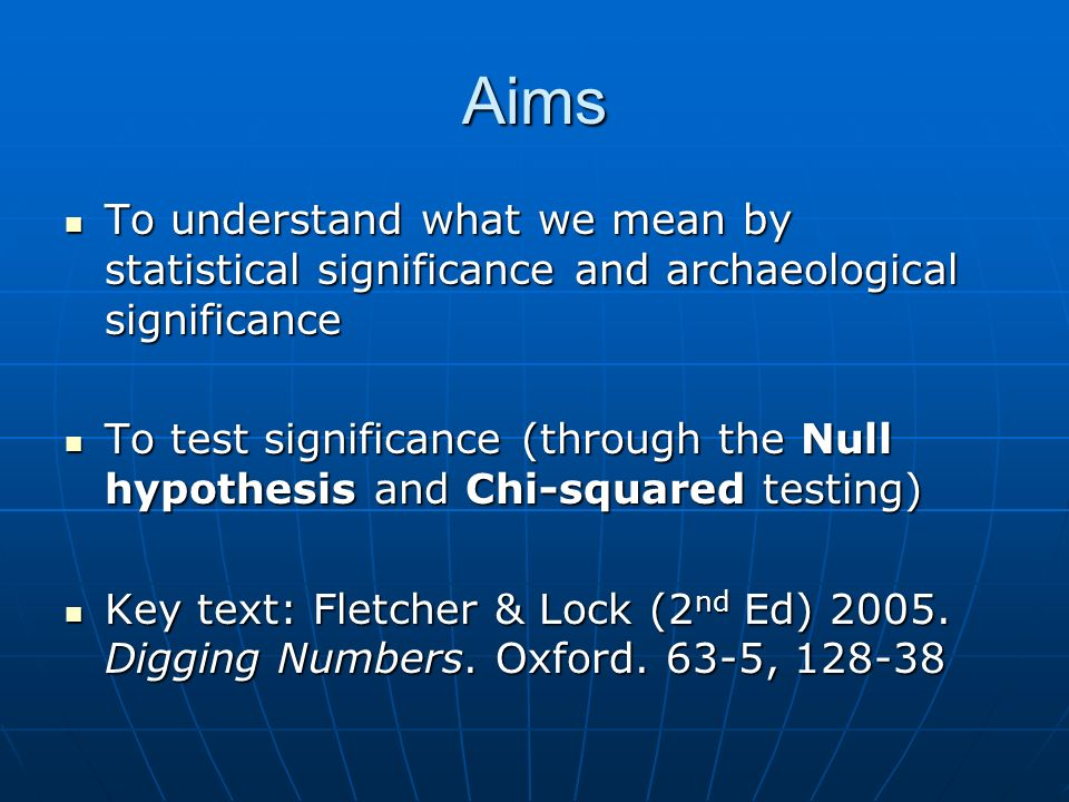 Aims To understand what we mean by statistical significance and archaeological significance To understand what we mean by statistical significance and archaeological significance To test significance (through the Null hypothesis and Chi-squared testing) To test significance (through the Null hypothesis and Chi-squared testing) Key text: Fletcher & Lock (2 nd Ed) 2005.