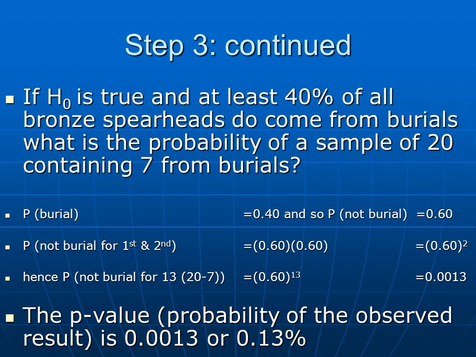 Step 3: continued If H 0 is true and at least 40% of all bronze spearheads do come from burials what is the probability of a sample of 20 containing 7 from burials.