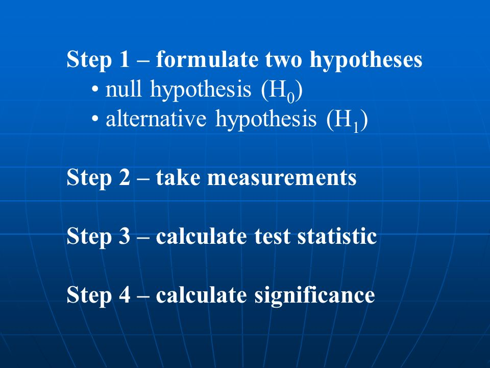 Step 1 – formulate two hypotheses null hypothesis (H 0 ) alternative hypothesis (H 1 ) Step 2 – take measurements Step 3 – calculate test statistic Step 4 – calculate significance