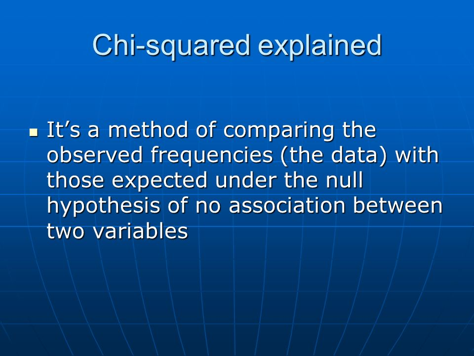 Chi-squared explained Its a method of comparing the observed frequencies (the data) with those expected under the null hypothesis of no association between two variables Its a method of comparing the observed frequencies (the data) with those expected under the null hypothesis of no association between two variables
