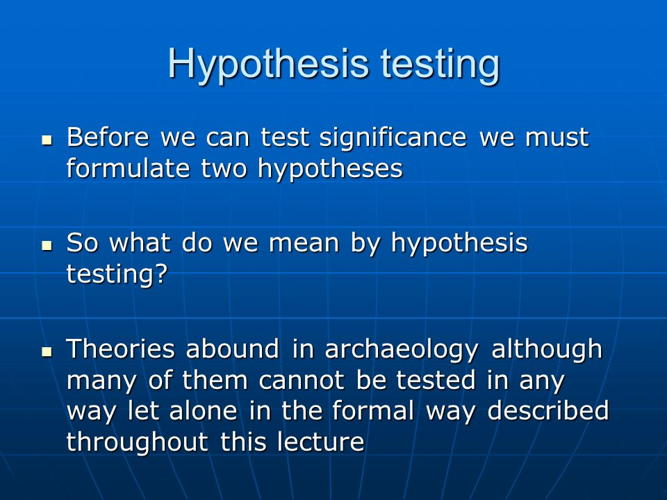 Hypothesis testing Before we can test significance we must formulate two hypotheses Before we can test significance we must formulate two hypotheses So what do we mean by hypothesis testing.