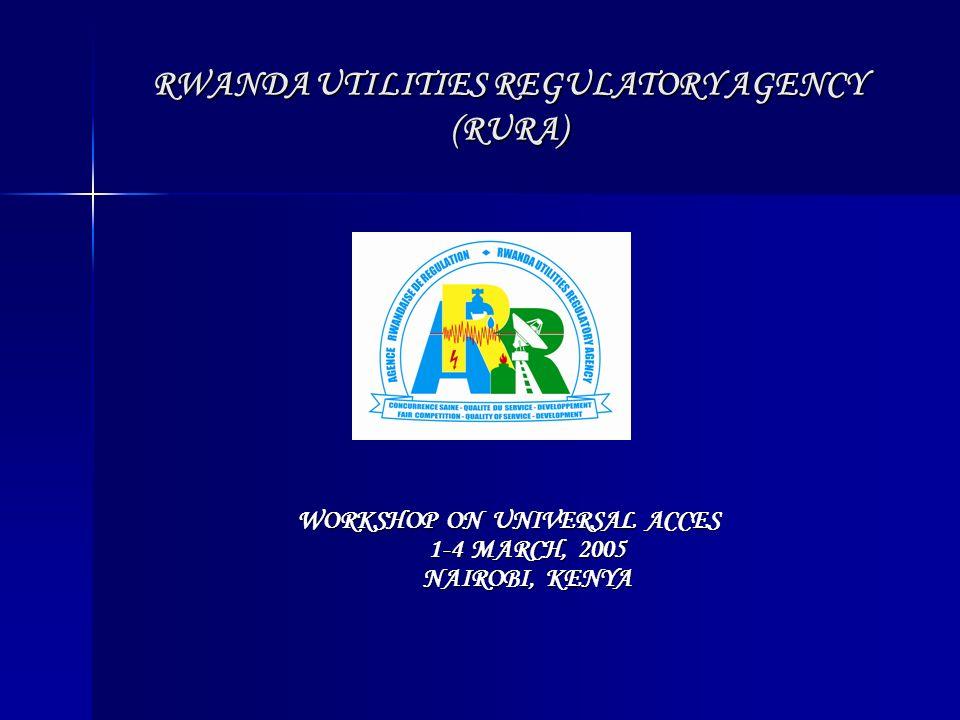 RWANDA UTILITIES REGULATORY AGENCY (RURA) WORKSHOP ON UNIVERSAL ACCES 1-4 MARCH, 2005 NAIROBI, KENYA