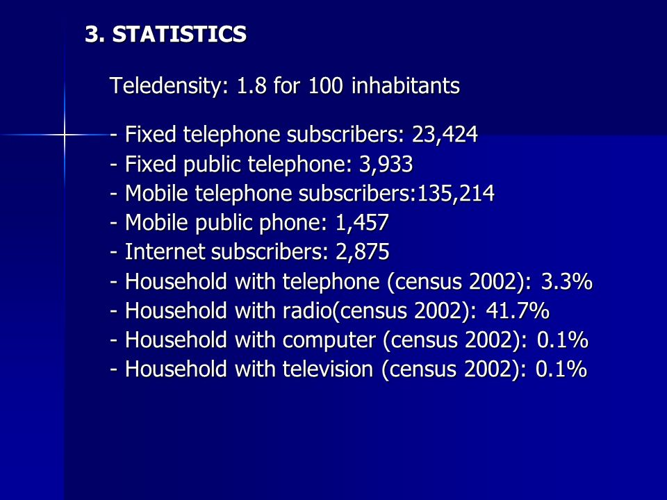 3. STATISTICS Teledensity: 1.8 for 100 inhabitants - Fixed telephone subscribers: 23,424 - Fixed public telephone: 3,933 - Mobile telephone subscriber