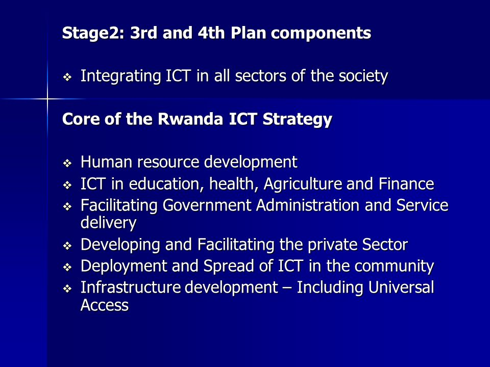 Stage2: 3rd and 4th Plan components Integrating ICT in all sectors of the society Integrating ICT in all sectors of the society Core of the Rwanda ICT Strategy Human resource development Human resource development ICT in education, health, Agriculture and Finance ICT in education, health, Agriculture and Finance Facilitating Government Administration and Service delivery Facilitating Government Administration and Service delivery Developing and Facilitating the private Sector Developing and Facilitating the private Sector Deployment and Spread of ICT in the community Deployment and Spread of ICT in the community Infrastructure development – Including Universal Access Infrastructure development – Including Universal Access