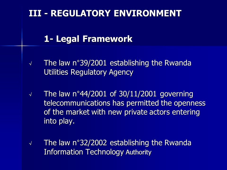 III - REGULATORY ENVIRONMENT 1- Legal Framework The law n°39/2001 establishing the Rwanda Utilities Regulatory Agency The law n°39/2001 establishing the Rwanda Utilities Regulatory Agency The law n°44/2001 of 30/11/2001 governing telecommunications has permitted the openness of the market with new private actors entering into play.