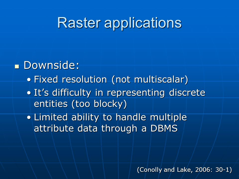 Raster applications Each cell can be given: Each cell can be given: A quantitative value that signals the mean elevationA quantitative value that signals the mean elevation a single attributea single attribute This is simple, in comparison to a vector, but that is its strength: This is simple, in comparison to a vector, but that is its strength: It can be mathematically manipulated and displayed much quicker than a vectorIt can be mathematically manipulated and displayed much quicker than a vector Fuzzy boundaries Fuzzy boundaries Map algebra Map algebra (Conolly and Lake, 2006: 28)