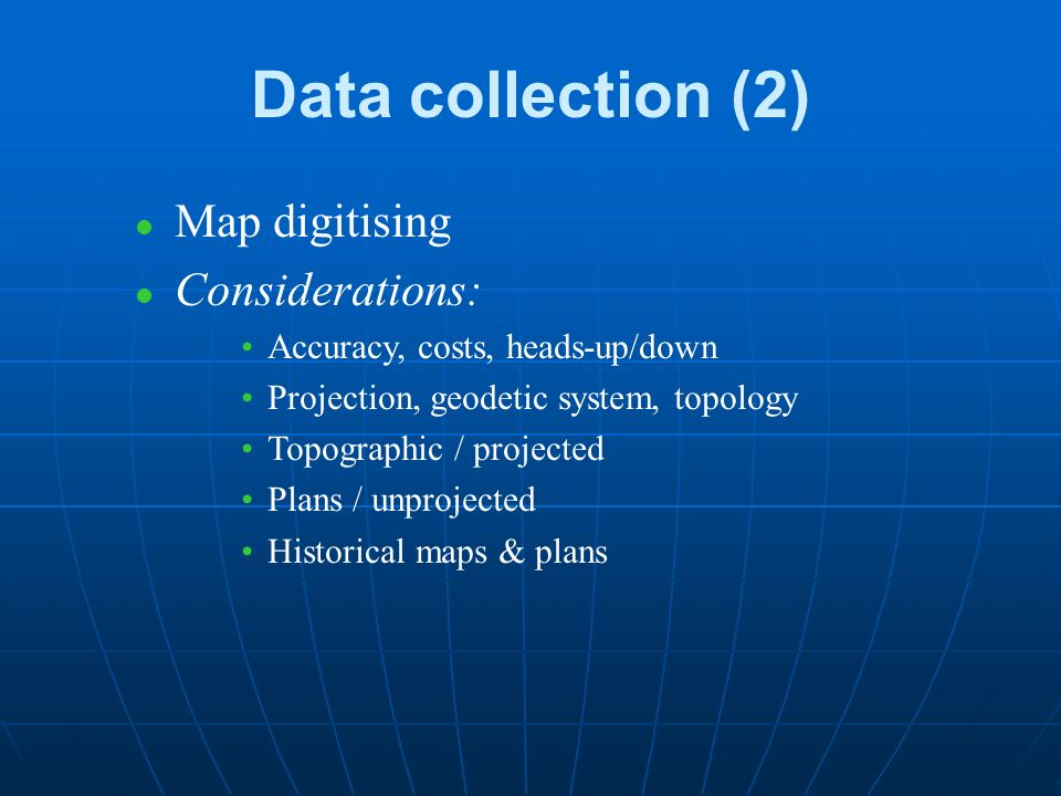 Data collection (1) l Conventional databases Point data Attributes for line & area objects l Digital vector data sources Geographically referenced –Worldwide, DCW –BGS –National (e.g.