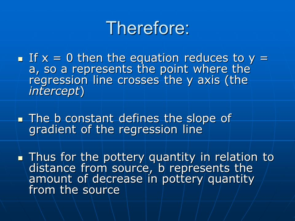 Therefore: If x = 0 then the equation reduces to y = a, so a represents the point where the regression line crosses the y axis (the intercept) If x = 0 then the equation reduces to y = a, so a represents the point where the regression line crosses the y axis (the intercept) The b constant defines the slope of gradient of the regression line The b constant defines the slope of gradient of the regression line Thus for the pottery quantity in relation to distance from source, b represents the amount of decrease in pottery quantity from the source Thus for the pottery quantity in relation to distance from source, b represents the amount of decrease in pottery quantity from the source