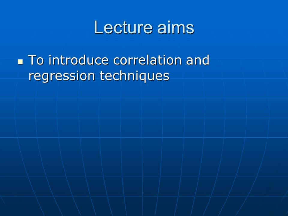 Lecture aims To introduce correlation and regression techniques To introduce correlation and regression techniques
